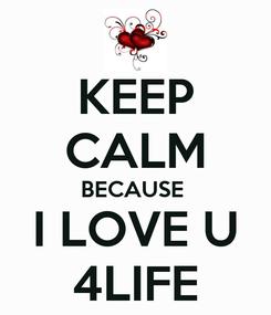 Poster: KEEP CALM BECAUSE  I LOVE U 4LIFE
