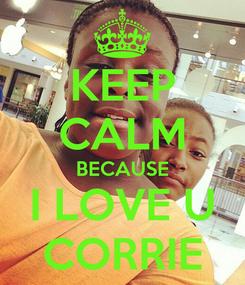 Poster: KEEP CALM BECAUSE I LOVE U CORRIE