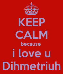 Poster: KEEP CALM because  i love u Dihmetriuh