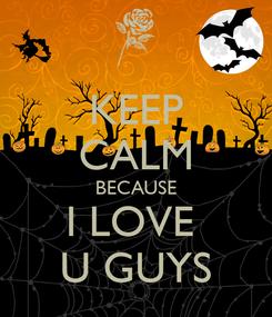 Poster: KEEP CALM BECAUSE I LOVE  U GUYS