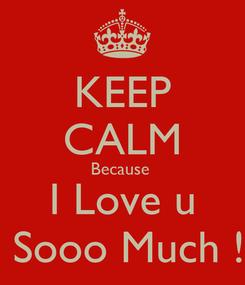 Poster: KEEP CALM Because  I Love u  Sooo Much !