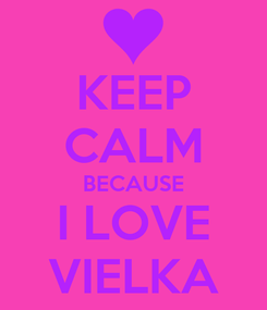 Poster: KEEP CALM BECAUSE I LOVE VIELKA