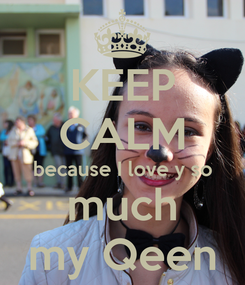 Poster: KEEP CALM because I love y so much my Qeen