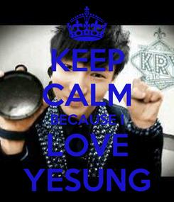 Poster: KEEP CALM BECAUSE I LOVE YESUNG