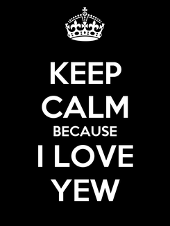 Poster: KEEP CALM BECAUSE I LOVE YEW