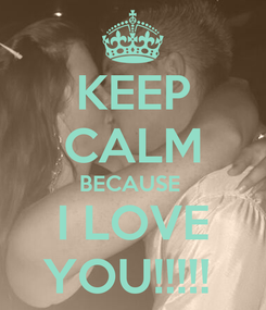 Poster: KEEP CALM BECAUSE  I LOVE YOU!!!!!