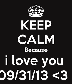 Poster: KEEP CALM Because i love you  09/31/13 <3 !