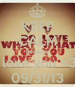 Poster: KEEP CALM because i love you <3! 09/31/13