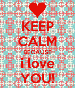 Poster: KEEP CALM BECAUSE i love YOU!