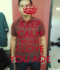 Poster: KEEP CALM BECAUSE I LOVE YOU ADE