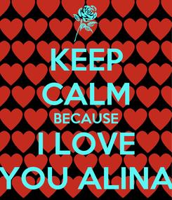 Poster: KEEP CALM BECAUSE I LOVE YOU ALINA