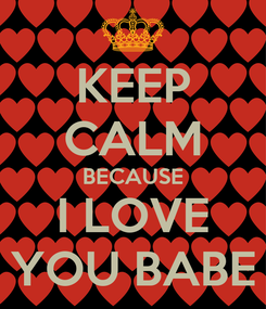 Poster: KEEP CALM BECAUSE I LOVE YOU BABE