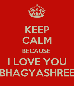 Poster: KEEP CALM BECAUSE  I LOVE YOU BHAGYASHREE