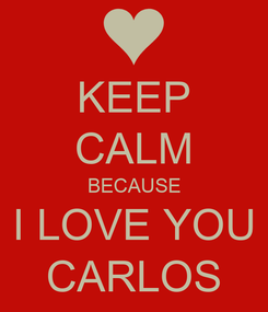 Poster: KEEP CALM BECAUSE I LOVE YOU CARLOS