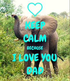 Poster: KEEP CALM BECAUSE I LOVE YOU DAD