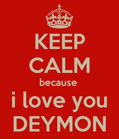 Poster: KEEP CALM because  i love you DEYMON