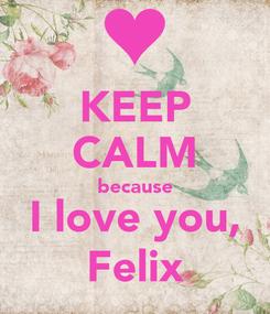 Poster: KEEP CALM because I love you, Felix