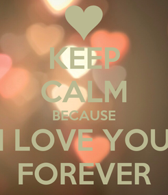 Poster: KEEP CALM BECAUSE I LOVE YOU FOREVER