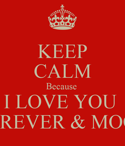 Poster: KEEP CALM Because  I LOVE YOU  FOREVER & MOOR