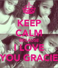 Poster: KEEP CALM BECAUSE I LOVE YOU GRACIE
