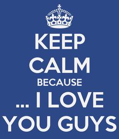 Poster: KEEP CALM BECAUSE ... I LOVE YOU GUYS