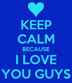 Poster: KEEP CALM BECAUSE I LOVE YOU GUYS