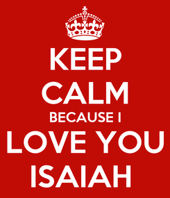 Poster: KEEP CALM BECAUSE I LOVE YOU ISAIAH