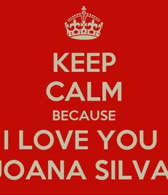 Poster: KEEP CALM BECAUSE I LOVE YOU  JOANA SILVA