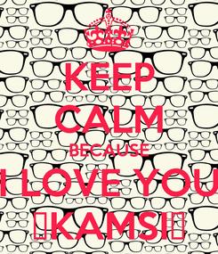 Poster: KEEP CALM BECAUSE I LOVE YOU 😍KAMSI😍