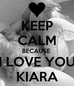 Poster: KEEP CALM BECAUSE  I LOVE YOU KIARA