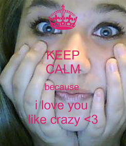 Poster: KEEP CALM because  i love you  like crazy <3