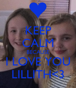 Poster: KEEP CALM BECAUSE I LOVE YOU LILLITH<3