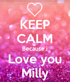 Poster: KEEP CALM Because i Love you Milly