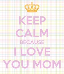Poster: KEEP CALM BECAUSE I LOVE YOU MOM