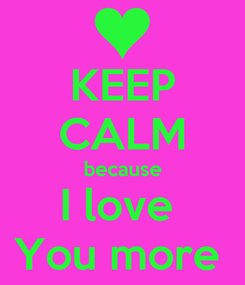 Poster: KEEP CALM because I love  You more