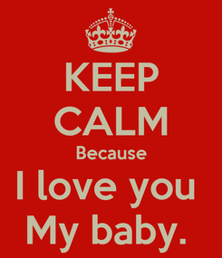 Poster: KEEP CALM Because I love you  My baby.