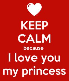 Poster: KEEP CALM because  I love you my princess