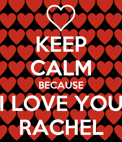 Poster: KEEP CALM BECAUSE I LOVE YOU RACHEL