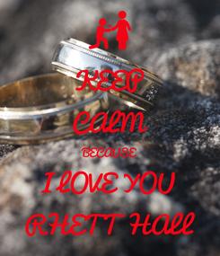 Poster: KEEP CALM BECAUSE I LOVE YOU RHETT HALL