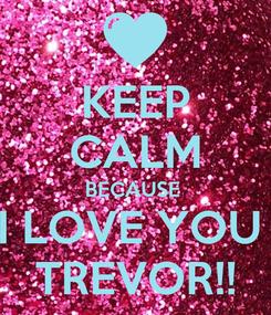 Poster: KEEP CALM BECAUSE  I LOVE YOU  TREVOR!!