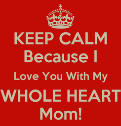 Poster: KEEP CALM Because I Love You With My WHOLE HEART Mom!