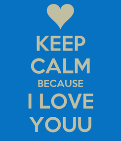 Poster: KEEP CALM BECAUSE I LOVE YOUU