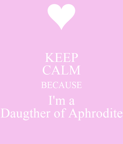 Poster: KEEP CALM BECAUSE I'm a Daugther of Aphrodite