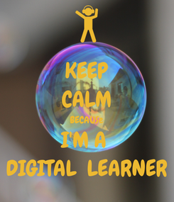 Poster: KEEP CALM BECAUSe I'M A  DIGITAL  LEARNER