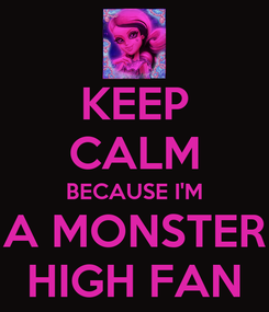 Poster: KEEP CALM BECAUSE I'M A MONSTER HIGH FAN