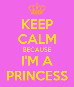 Poster: KEEP CALM BECAUSE I'M A PRINCESS