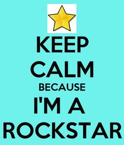 Poster: KEEP CALM BECAUSE I'M A  ROCKSTAR