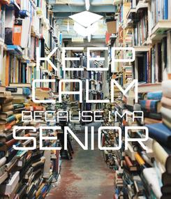 Poster: KEEP CALM BECAUSE I'M A  SENIOR