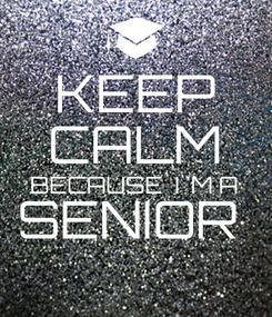 Poster: KEEP CALM BECAUSE  I 'M A SENIOR