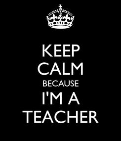 Poster: KEEP CALM BECAUSE I'M A TEACHER